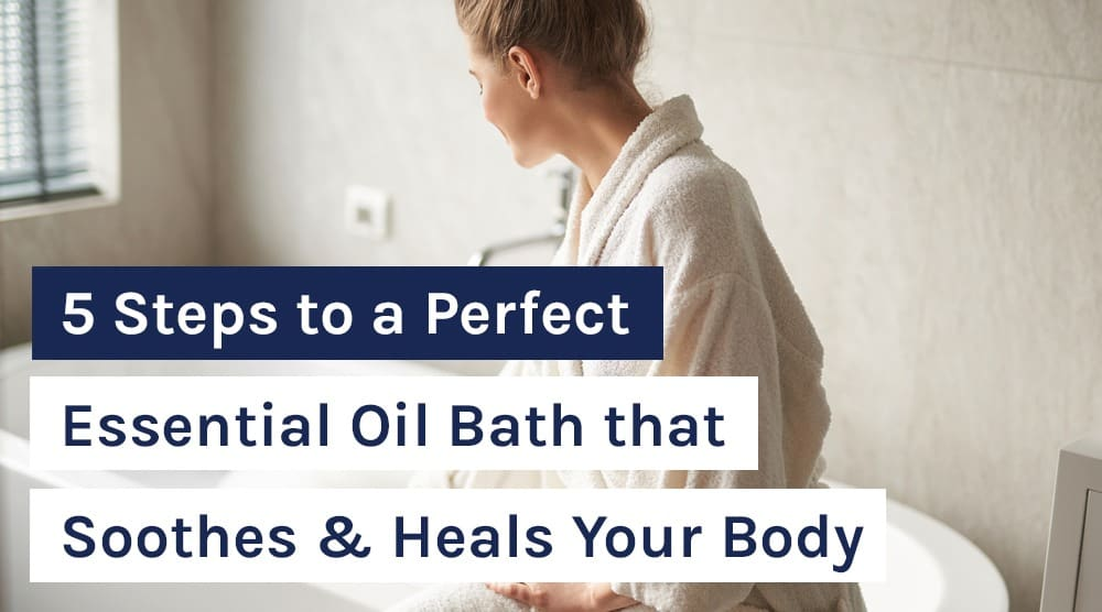 5 Steps to a Perfect Essential Oil Bath that Soothes & Heals Your Body