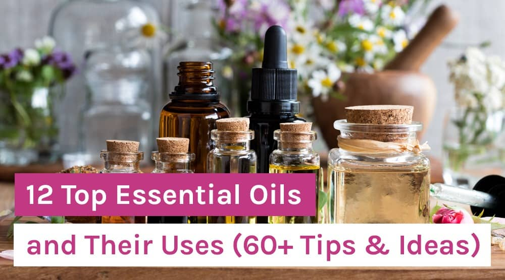 12 Top Essential Oils and Their Uses (60+ Tips & Ideas)