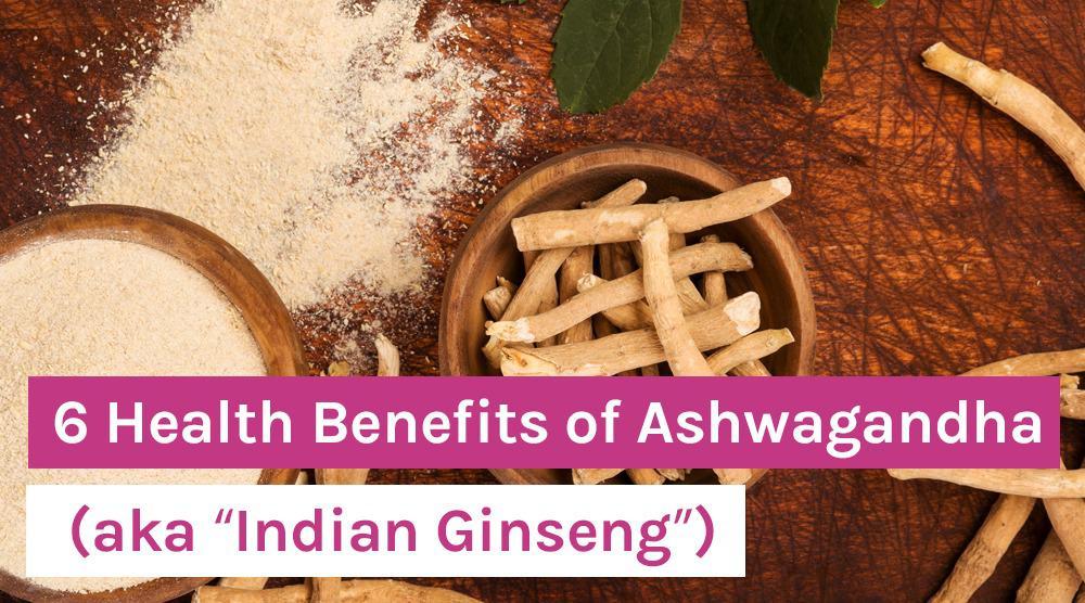 """6 Health Benefits of Ashwagandha (aka """"Indian Ginseng"""")"""