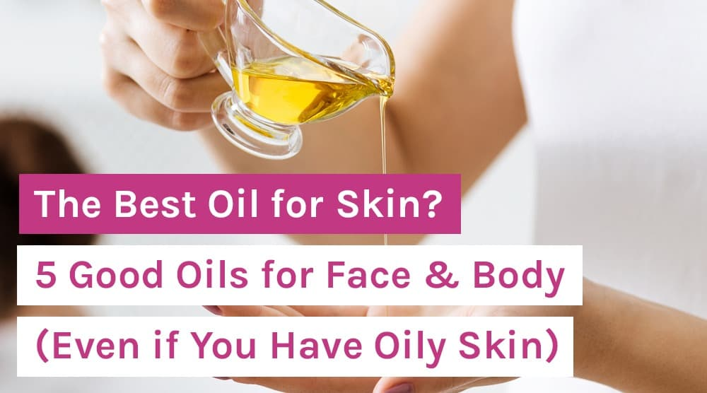 The Best Oil for Skin_ 5 Good Oils for Face & Body (Even if You Have Oily Skin)